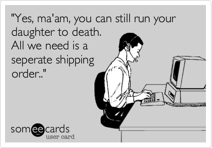 """""""Yes, ma'am, you can still run your daughter to death.  All we need is a seperate shipping order.."""""""