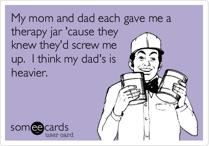 My mom and dad each gave me a therapy jar 'cause they knew they'd screw me up.  I think my dad's is heavier.