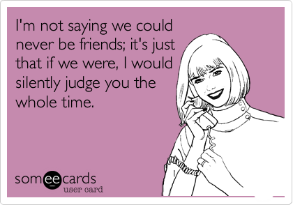 I'm not saying we could never be friends; it's just that if we were, I would silently judge you the whole time.