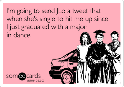 I'm going to send JLo a tweet that when she's single to hit me up since I just graduated with a major in dance.