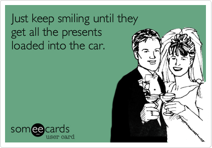Just keep smiling until they  get all the presents loaded into the car.