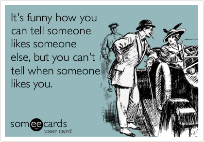 It's funny how you can tell someone  likes someone else, but you can't  tell when someone likes you.