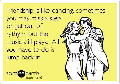 Friendship is like dancing, sometimes you may miss a step or get out of rythym, but the music still plays.  All you have to do is jump back in.