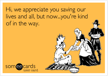 Hi, we appreciate you saving our lives and all, but now...you're kind of in the way.
