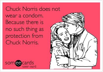 Chuck Norris does not wear a condom. Because there is no such thing as protection from Chuck Norris.