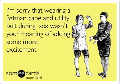 I'm sorry that wearing a Batman cape and utility belt during  sex wasn't your meaning of adding some more excitement.