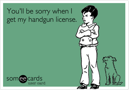 You'll be sorry when I get my handgun license.