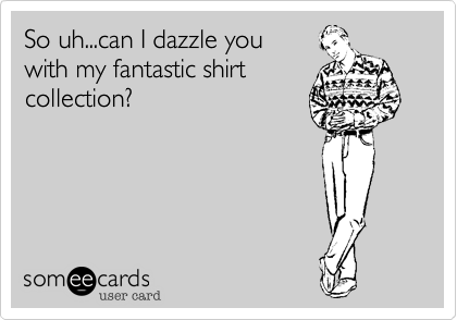 So uh...can I dazzle you  with my fantastic shirt collection?