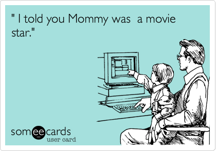 """ I told you Mommy was  a movie star."""