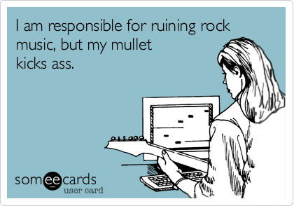 I am responsible for ruining rock music, but my mullet kicks ass.