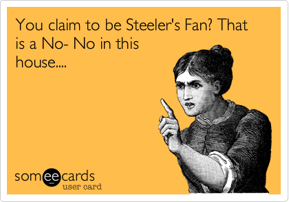 You claim to be Steeler's Fan? That is a No- No in this house....