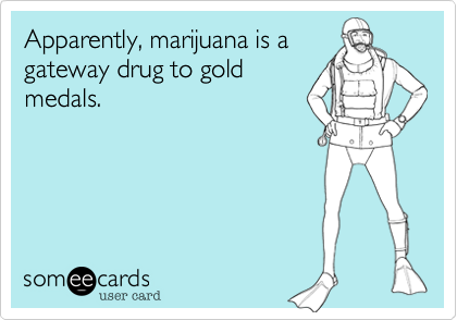 Apparently, marijuana is a gateway drug to gold medals.