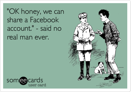 """OK honey, we can share a Facebook account."" - said no real man ever."
