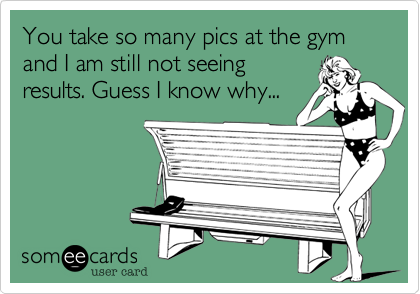 You take so many pics at the gym and I am still not seeing results. Guess I know why...