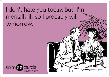 I don't hate you today, but  I'm mentally ill, so I probably will tomorrow.