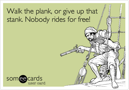 Walk the plank, or give up that stank. Nobody rides for free!