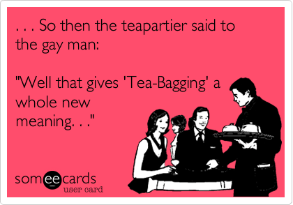 ". . . So then the teapartier said to the gay man:  ""Well that gives 'Tea-Bagging' a whole new meaning. . ."""