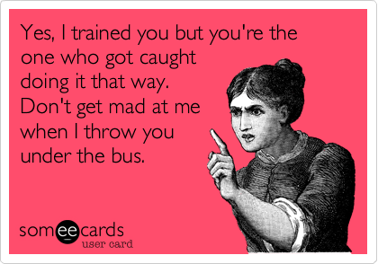 Yes, I trained you but you're the one who got caught doing it that way. Don't get mad at me when I throw you under the bus.