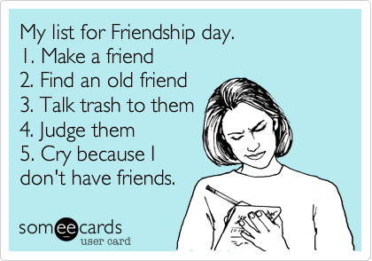 My list for Friendship day. 1. Make a friend 2. Find an old friend 3. Talk trash to them 4. Judge them 5. Cry because I don't have friends.