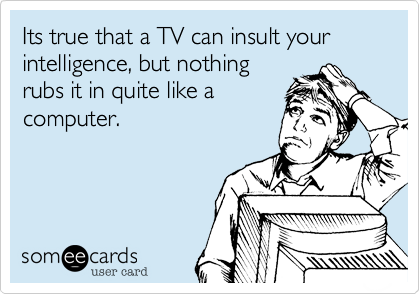 Its true that a TV can insult your intelligence, but nothing rubs it in quite like a computer.