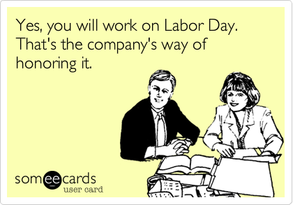 Yes, you will work on Labor Day. That's the company's way of honoring it.