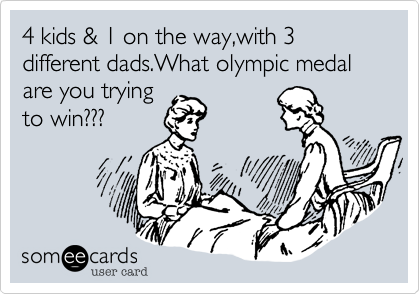 4 kids & 1 on the way,with 3 different dads.What olympic medal are you trying to win???