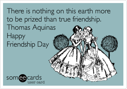 There is nothing on this earth more to be prized than true friendship.  Thomas Aquinas  Happy Friendship Day
