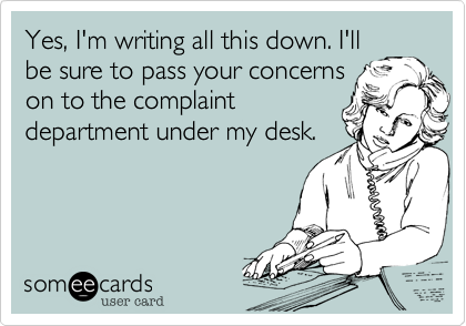 Yes, I'm writing all this down. I'll be sure to pass your concerns on to the complaint department under my desk.