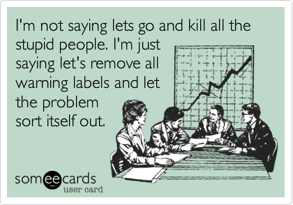 I'm not saying lets go and kill all the stupid people. I'm just saying let's remove all  warning labels and let the problem  sort itself out.