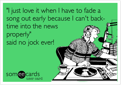 """""""I just love it when I have to fade a song out early because I can't back-time into the news properly"""" said no jock ever!"""