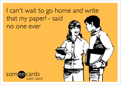 I can't wait to go home and write that my paper! - said no one ever