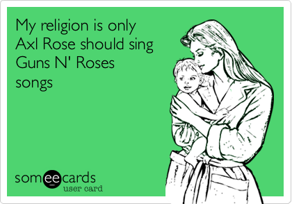 My religion is only Axl Rose should sing  Guns N' Roses songs