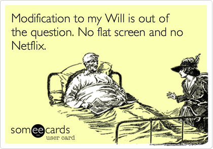 Modification to my Will is out of the question. No flat screen and no Netflix.