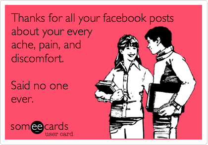 Thanks for all your facebook posts about your every ache, pain, and discomfort.  Said no one ever.