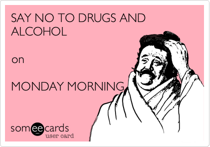 SAY NO TO DRUGS AND ALCOHOL    on   MONDAY MORNING