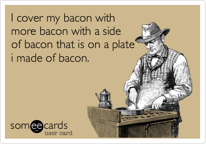 I cover my bacon with more bacon with a side of bacon that is on a plate i made of bacon.