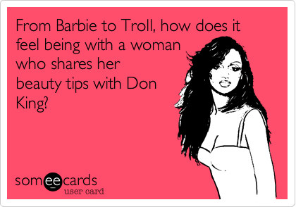 From Barbie to Troll, how does it feel being with a woman who shares her beauty tips with Don King?