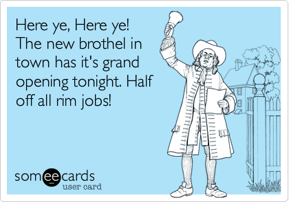 Here ye, Here ye!  The new brothel in town has it's grand opening tonight. Half off all rim jobs!