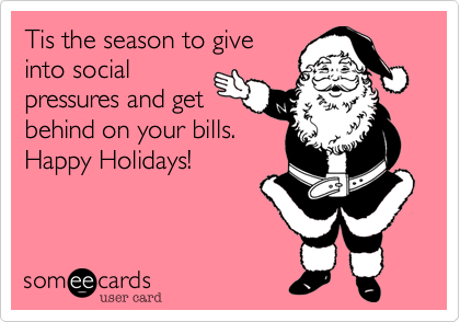 Tis the season to give into social pressures and get behind on your bills.  Happy Holidays!