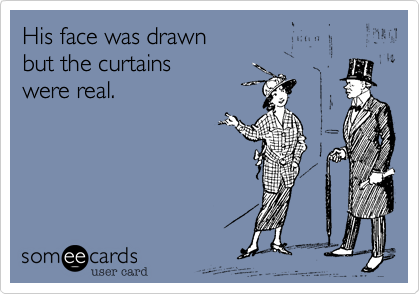 His face was drawn  but the curtains  were real.