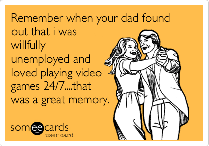 Remember when your dad found out that i was willfully unemployed and loved playing video games 24/7....that was a great memory.