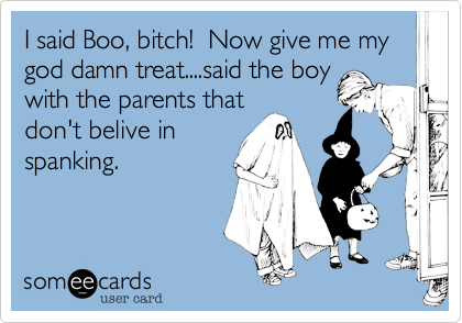 I said Boo, bitch!  Now give me my god damn treat....said the boy with the parents that don't belive in spanking.