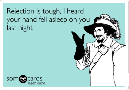 Rejection is tough, I heard your hand fell asleep on you last night