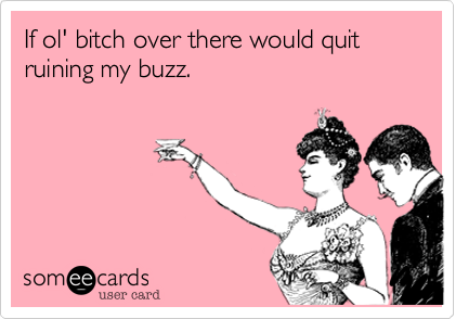 If ol' bitch over there would quit ruining my buzz.