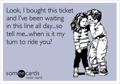 Look, I bought this ticket and I've been waiting in this line all day...so tell me...when is it my turn to ride you?