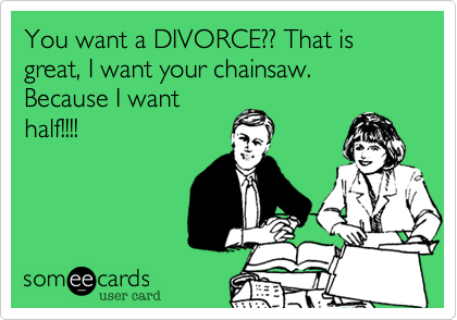 You want a DIVORCE?? That is great, I want your chainsaw. Because I want half!!!!