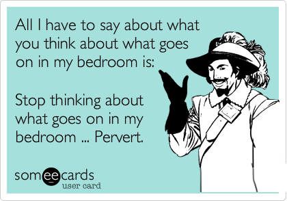 All I have to say about what you think about what goes on in my bedroom is:  Stop thinking about what goes on in my bedroom ... Pervert.