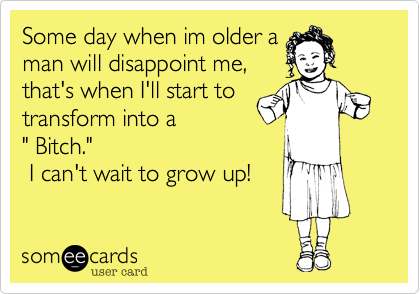 "Some day when im older a man will disappoint me,  that's when I'll start to transform into a "" Bitch.""   I can't wait to grow up!"