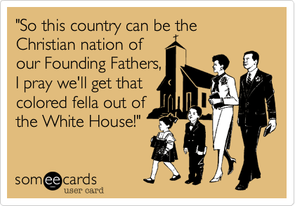 """""""So this country can be the Christian nation of our Founding Fathers, I pray we'll get that colored fella out of the White House!"""""""