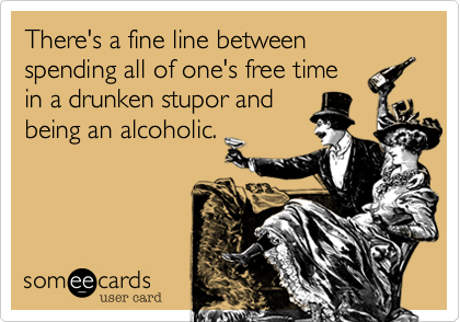 There's a fine line between spending all of one's free time in a drunken stupor and being an alcoholic.